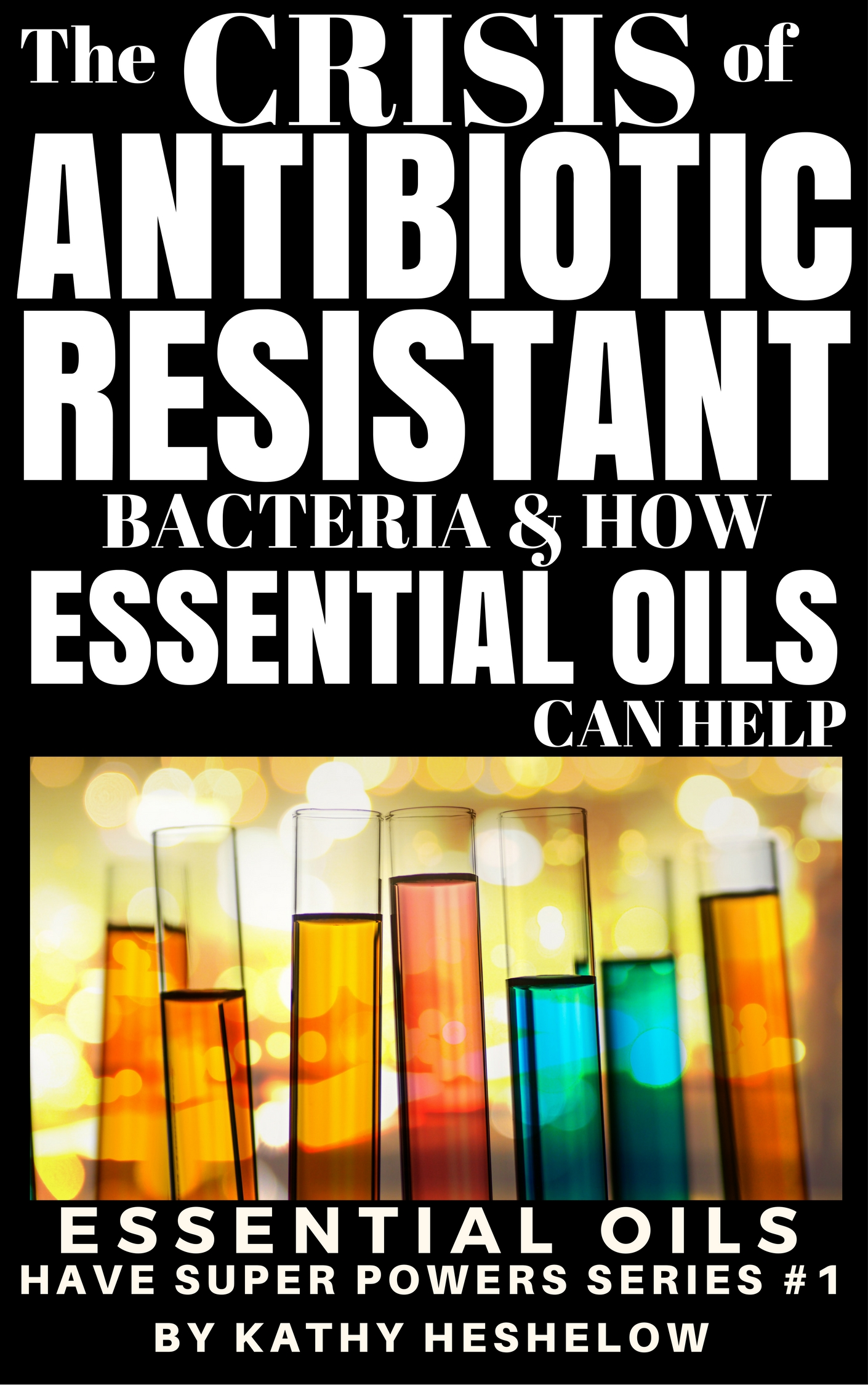 Book Cover: The Crisis of Antibiotic-Resistant Bacteria & How Essential Oils Can Help